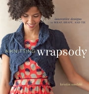 A Knitting Wrapsody - Innovative Designs to Wrap, Drape, and Tie ebook by Kristin Omdahl