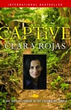 Captive - 2,147 Days of Terror in the Colombian Jungle ebook by Clara Rojas