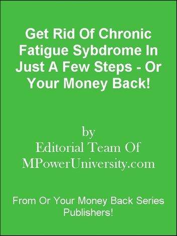 Get Rid Of Chronic Fatigue Syndrome In Just A Few Steps - Or Your Money Back! ebook by Editorial Team Of MPowerUniversity.com