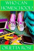 Who Can Homeschool? (YOU!) ebook by Orietta Rose