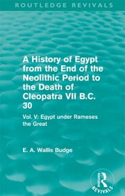 A History of Egypt from the End of the Neolithic Period to the Death of Cleopatra VII B.C. 30 (Routledge Revivals) - Vol. V: Egypt under Rameses the Great ebook by E. A. Wallis Budge
