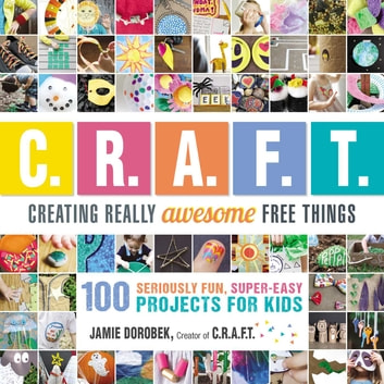 Creating Really Awesome Free Things - 100 Seriously Fun, Super Easy Projects for Kids ebook by Jamie Dorobek