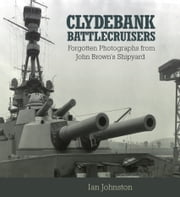 Clydebank Battlecruisers - Forgotten Photographs from John Brown's Shipyard ebook by Ian Johnston