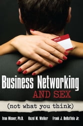 Business Networking and Sex - Not What You Think ebook by Ivan Misner,Hazel M. Walker,Frank  J. De Raffelle Jr