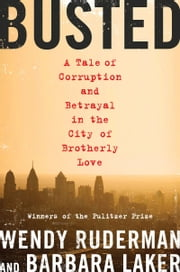Busted - A Tale of Corruption and Betrayal in the City of Brotherly Love ebook by Wendy Ruderman,Barbara Laker