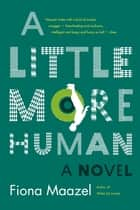 A Little More Human - A Novel ebook by Fiona Maazel