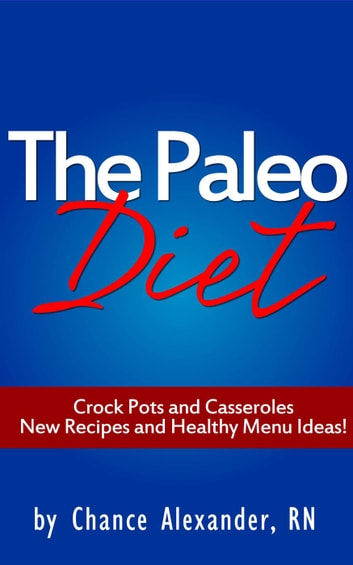 Paleo Diet: Crockpots and Casseroles! ebook by Chance Alexander, RN