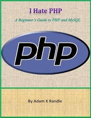 I Hate PHP: A Beginner's Guide to PHP and MySQL ebook by Adam K Randle