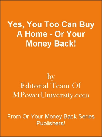 Yes, You Too Can Buy A Home - Or Your Money Back! ebook by Editorial Team Of MPowerUniversity.com