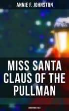 Miss Santa Claus of the Pullman (Christmas Tale) ebook by Annie F. Johnston