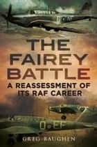 The Fairey Battle - A Reassessment of its RAF Career ebook by Greg Baughen