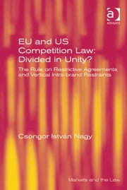 EU and US Competition Law: Divided in Unity? - The Rule on Restrictive Agreements and Vertical Intra-brand Restraints ebook by Csongor István Nagy,Professor Geraint Howells