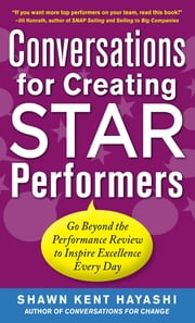 Conversations for Creating Star Performers: Go Beyond the Performance Review to Inspire Excellence Every Day ebook by Shawn Kent Hayashi