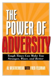 The Power of Adversity: Tough Times Can Make You Stronger, Wiser, and Better ebook by Weatherhead, Al; Feldman, Fred