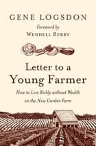 Letter to a Young Farmer - How to Live Richly without Wealth on the New Garden Farm ebook by Gene Logsdon, Wendell Berry