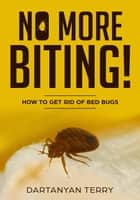 No More Biting: How To Get Rid Of Bed Bugs ebook by