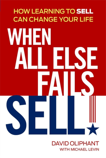 When All Else Fails, Sell! - How Learning to Sell Can Change Your Life ebook by David Oliphant