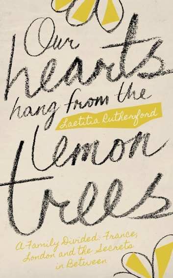 Our Hearts Hang from the Lemon Trees - A family divided: France, London and the Secrets in Between ebook by Laetitia Rutherford