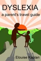 Dyslexia: A Parent's Travel Guide ebook by Elouise Kaplan