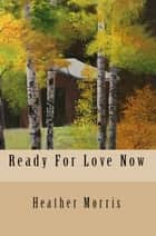Ready For Love Now- Book 6 of the Colvin Series eBook by Heather Morris