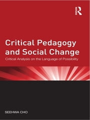 Critical Pedagogy and Social Change - Critical Analysis on the Language of Possibility ebook by Seehwa Cho