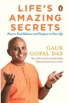 Life's Amazing Secrets - How to Find Balance and Purpose in Your Life eBook by Gaur Gopal Das