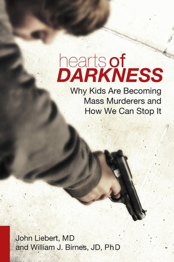 Hearts of Darkness - Why Kids Are Becoming Mass Murderers and How We Can Stop It ebook by John Liebert,William J. Birnes