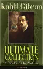 Kahlil Gibran Ultimate Collection - 21 Books in One Volume (Illustrated) - Including Spirits Rebellious, The Prophet, The Broken Wings, The Madman, The Wanderer, Jesus The Son Of Man, The Earth Gods, Satan, History and the Nation, I Believe In You and Many Others ebook by Kahlil Gibran, Kahlil Gibran