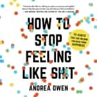 How to Stop Feeling Like Sh*t - 14 Habits that Are Holding You Back from Happiness äänikirja by Andrea Owen