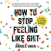 How to Stop Feeling Like Sh*t - 14 Habits that Are Holding You Back from Happiness audiobook by Andrea Owen