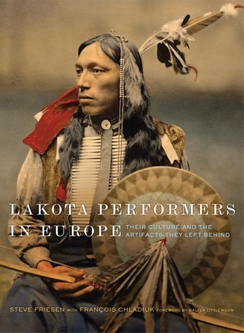 Lakota Performers in Europe - Their Culture and the Artifacts They Left Behind ebook by Steve Friesen,François Chladiuk