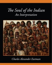The Soul of the Indian An Interpretation ebook by Charles Alexander Eastman