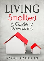 Living Small(er) - A Guide To Downsizing ebook by Sarah Cameron