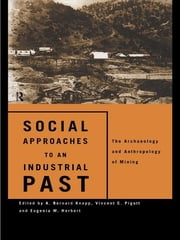 Social Approaches to an Industrial Past - The Archaeology and Anthropology of Mining ebook by Eugenia W. Herbert,A. Bernard Knapp,Vincent C. Pigott