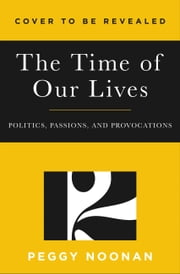 The Time of Our Lives - Collected Writings ebook by Peggy Noonan