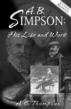 A.B. Simpson: His Life and Work ebook by A.E. Thompson