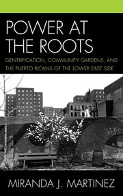 Power at the Roots - Gentrification, Community Gardens, and the Puerto Ricans of the Lower East Side ebook by Miranda J. Martinez