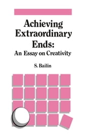 Achieving Extraordinary Ends: An Essay on Creativity ebook by S. Bailin