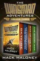 The Wingman Adventures Volume Three - Skyfire, Return from the Inferno, War of the Sun, and The Ghost War ebook by Mack Maloney