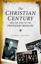 The Christian Century and the Rise of the Protestant Mainline ebook by Elesha J. Coffman
