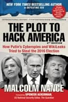 The Plot to Hack America - How Putins Cyberspies and WikiLeaks Tried to Steal the 2016 Election ebook by Malcolm Nance