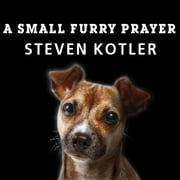 A Small Furry Prayer - Dog Rescue and the Meaning of Life audiobook by Steven Kotler