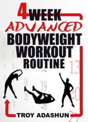 4 Week Advanced Bodyweight Workout Routine (Workout At Home Series) ebook by Troy Adashun