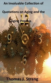 An Invaluable Collection of Quotations on Aging and the Aging Process ebook by Thomas J. Strang