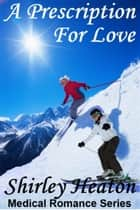 A Prescription for Love (Medical Romance Series) ebook by Shirley Heaton