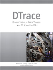 DTrace - Dynamic Tracing in Oracle Solaris, Mac OS X, and FreeBSD ebook by Brendan Gregg,Jim Mauro