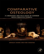 Comparative Osteology - A Laboratory and Field Guide of Common North American Animals ebook by Bradley Adams,Pam Crabtree