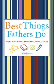 Best Things Fathers Do - Ideas and Advice from Real World Dads ebook by Will Glennon