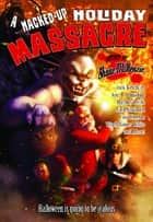 A Hacked-Up Holiday Massacre ebook by Bentley Little,Jack Ketchum,Joe R. Lansdale,Nate Southard,Lee Thomas,Wrath James White,Shane McKenzie