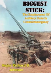 Biggest Stick: The Employment Of Artillery Units In Counterinsurgency ebook by Major Richard B. Johnson